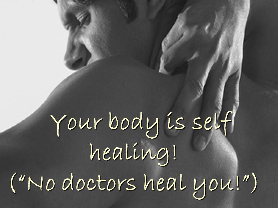 Your body is self healing! ( No doctors heal you! )