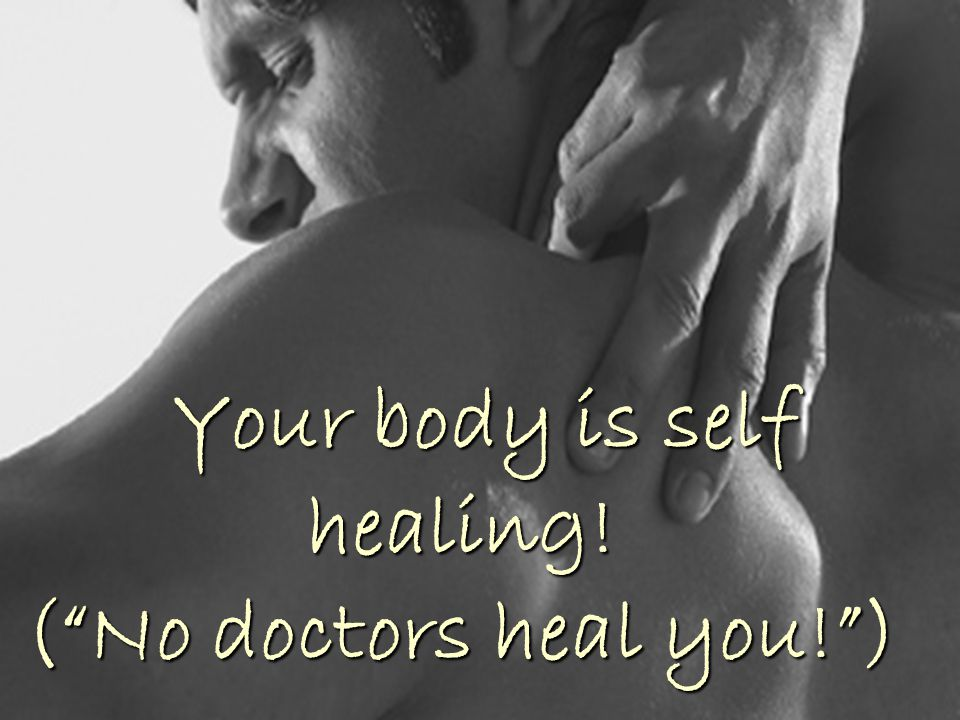 Your body is self healing! ( No doctors heal you! )
