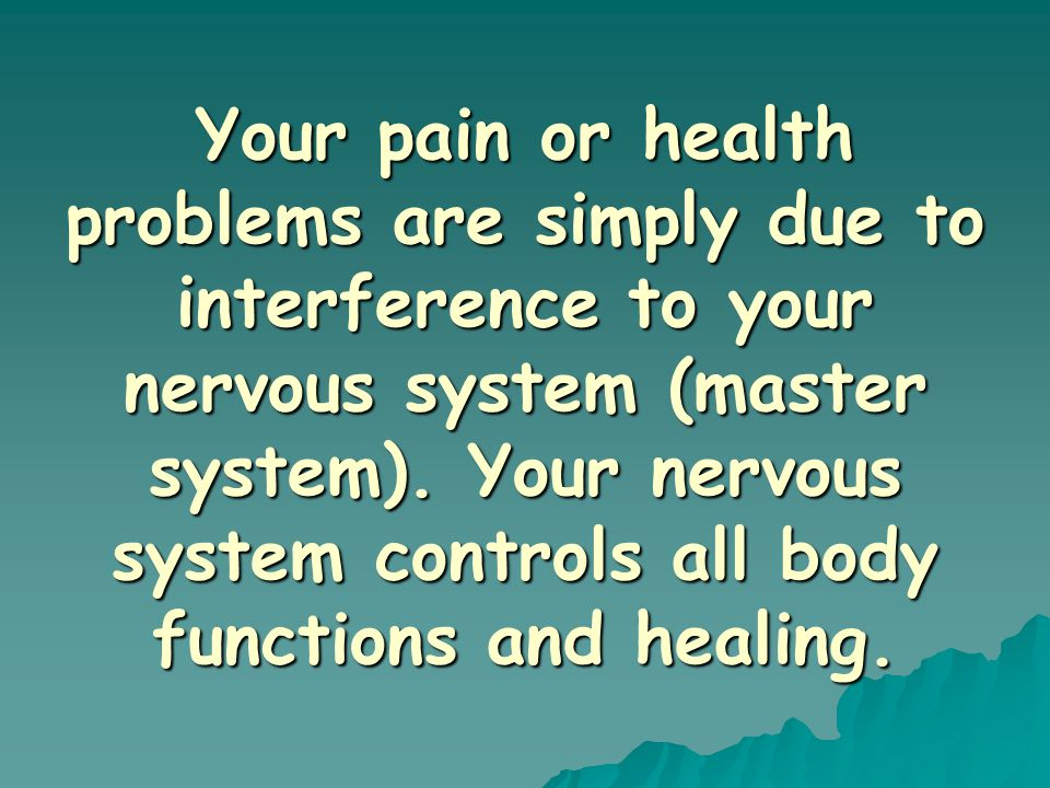 Your pain or health problems are simply due to interference to your nervous system (master system).