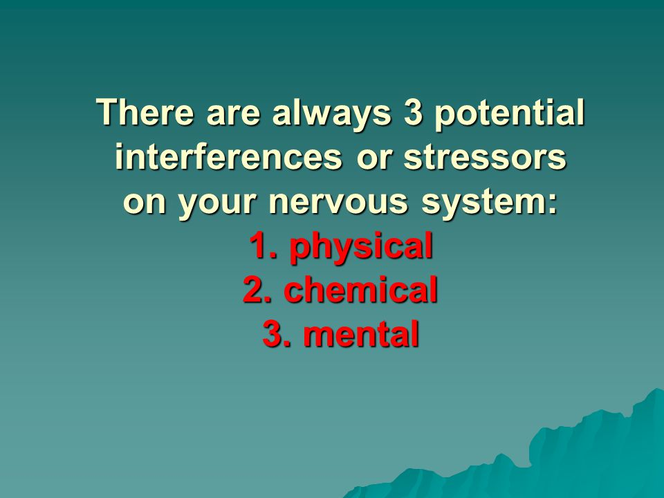 There are always 3 potential interferences or stressors on your nervous system: 1.