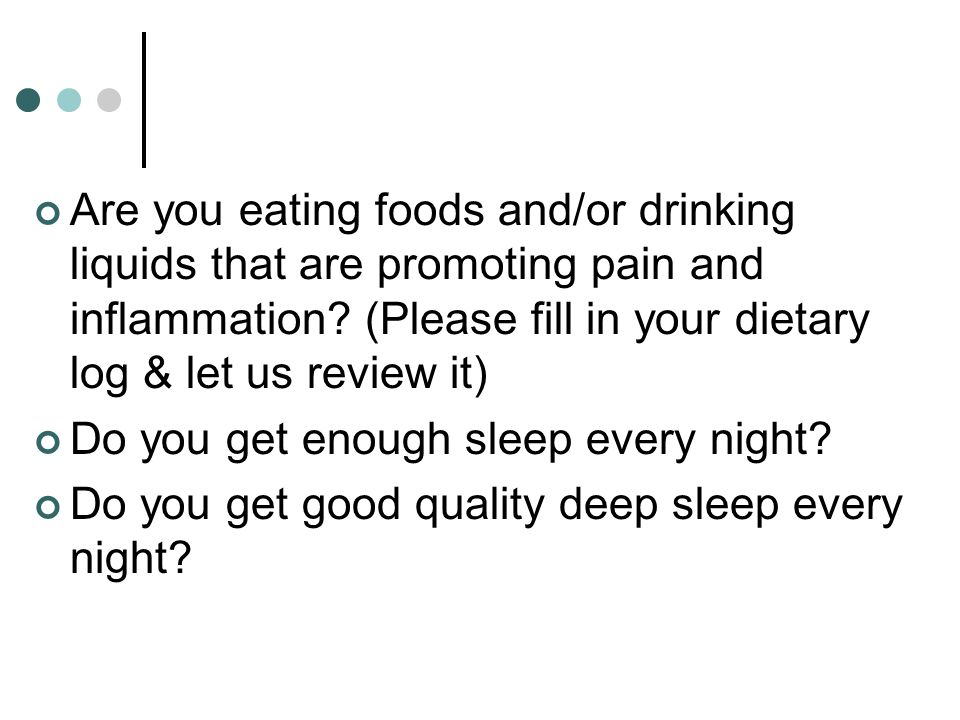 Are you eating foods and/or drinking liquids that are promoting pain and inflammation (Please fill in your dietary log & let us review it)