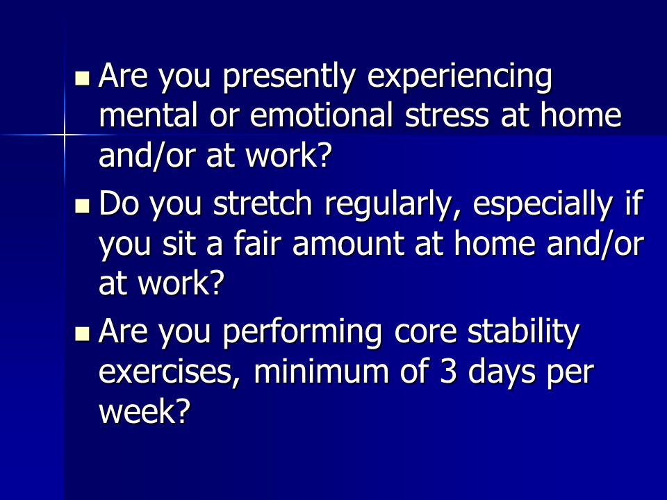 Are you presently experiencing mental or emotional stress at home and/or at work