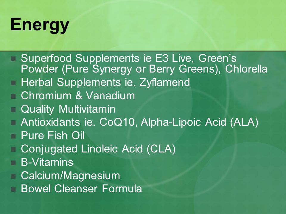 Energy Superfood Supplements ie E3 Live, Green's Powder (Pure Synergy or Berry Greens), Chlorella. Herbal Supplements ie. Zyflamend.
