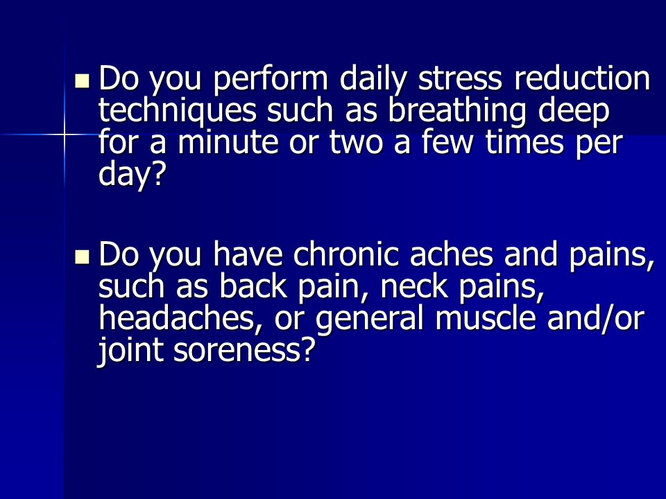 Do you perform daily stress reduction techniques such as breathing deep for a minute or two a few times per day