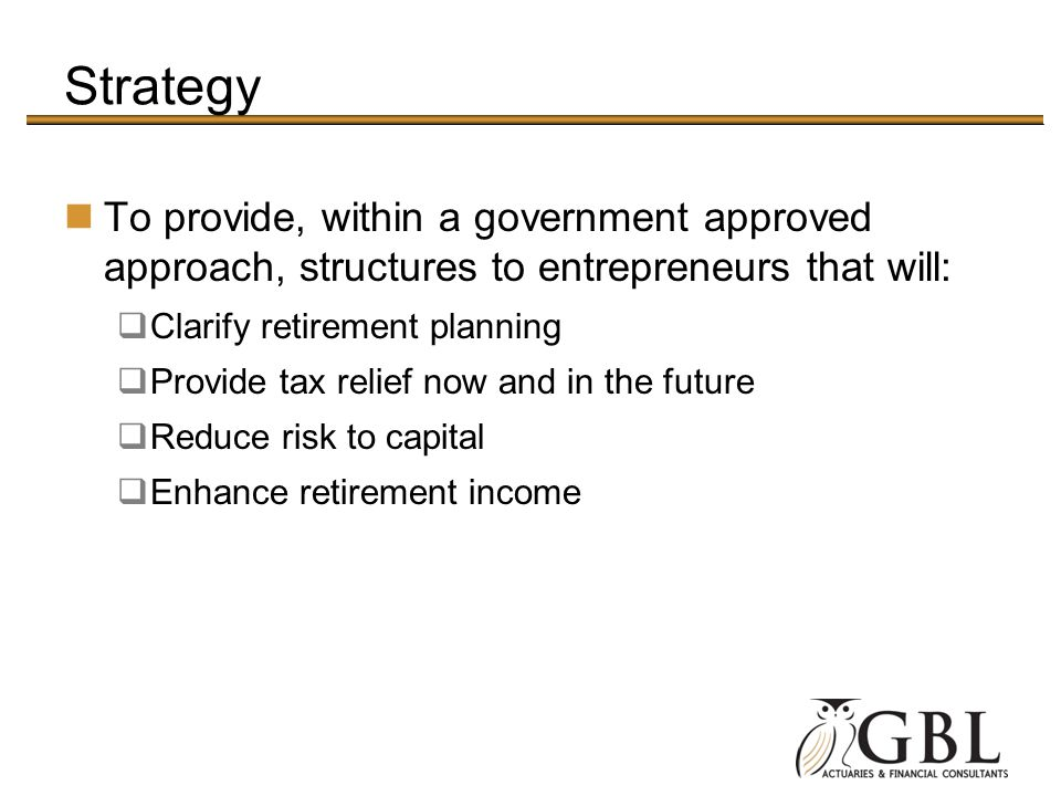 Strategy To provide, within a government approved approach, structures to entrepreneurs that will: Clarify retirement planning.