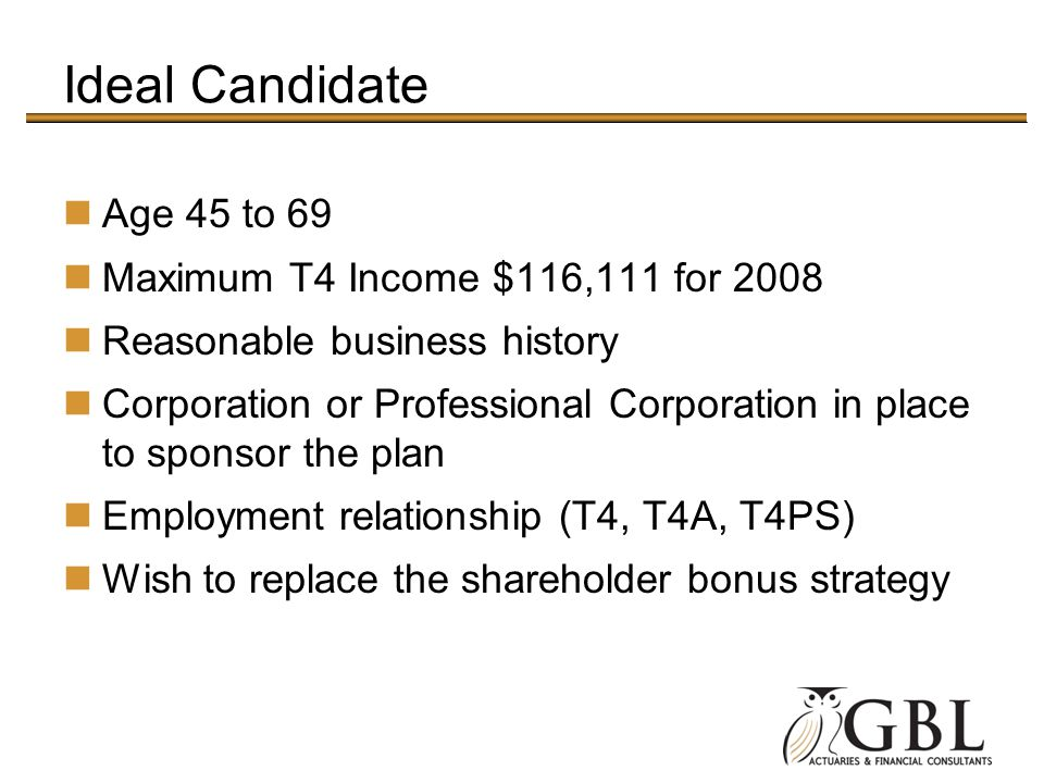 Ideal Candidate Age 45 to 69 Maximum T4 Income $116,111 for 2008