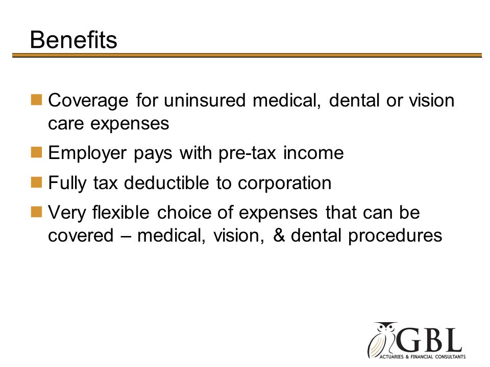 Benefits Coverage for uninsured medical, dental or vision care expenses. Employer pays with pre-tax income.