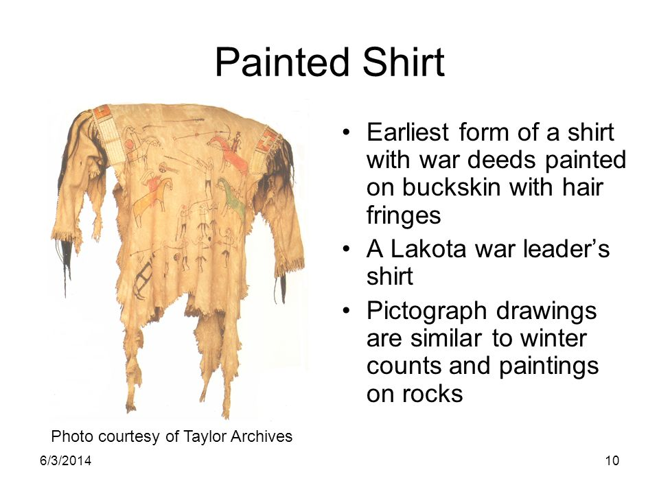 Painted Shirt Earliest form of a shirt with war deeds painted on buckskin with hair fringes. A Lakota war leader's shirt.