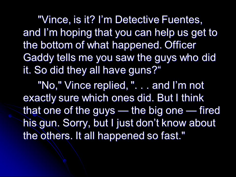 Vince, is it I'm Detective Fuentes, and I'm hoping that you can help us get to the bottom of what happened. Officer Gaddy tells me you saw the guys who did it. So did they all have guns