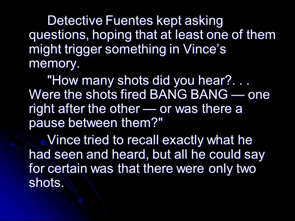 Detective Fuentes kept asking questions, hoping that at least one of them might trigger something in Vince's memory.