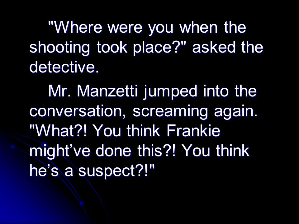 Where were you when the shooting took place asked the detective.