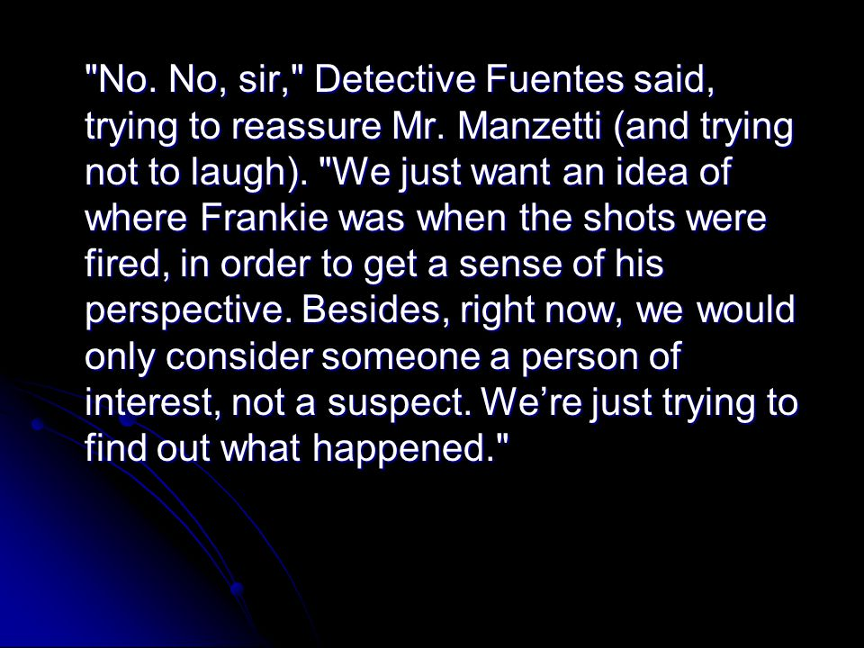 No. No, sir, Detective Fuentes said, trying to reassure Mr