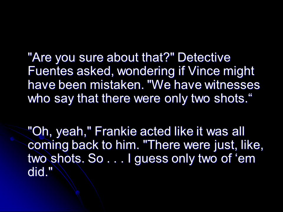 Are you sure about that Detective Fuentes asked, wondering if Vince might have been mistaken. We have witnesses who say that there were only two shots.