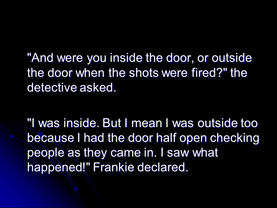 And were you inside the door, or outside the door when the shots were fired the detective asked.