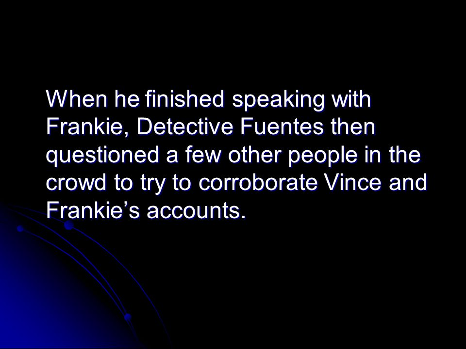 When he finished speaking with Frankie, Detective Fuentes then questioned a few other people in the crowd to try to corroborate Vince and Frankie's accounts.