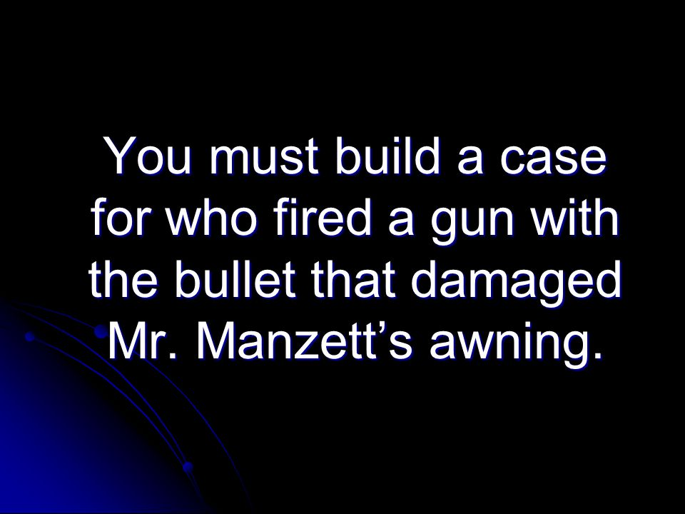 You must build a case for who fired a gun with the bullet that damaged Mr. Manzett's awning.