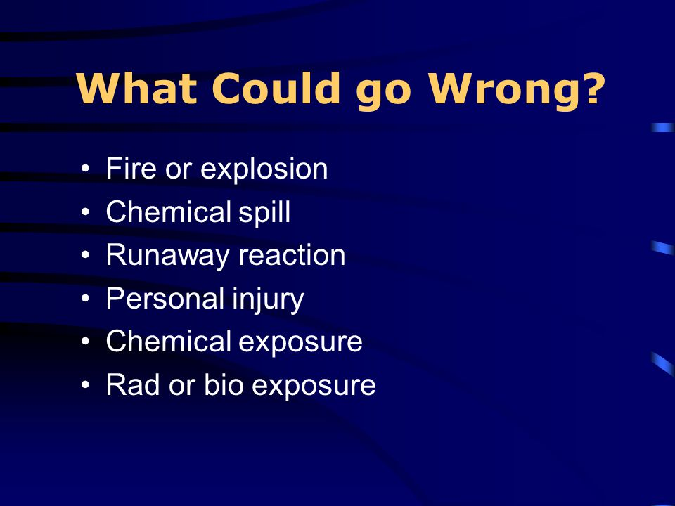 What Could go Wrong Fire or explosion Chemical spill Runaway reaction