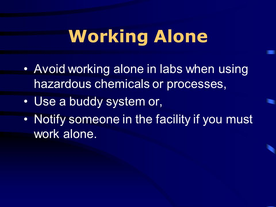 Working Alone Avoid working alone in labs when using hazardous chemicals or processes, Use a buddy system or,