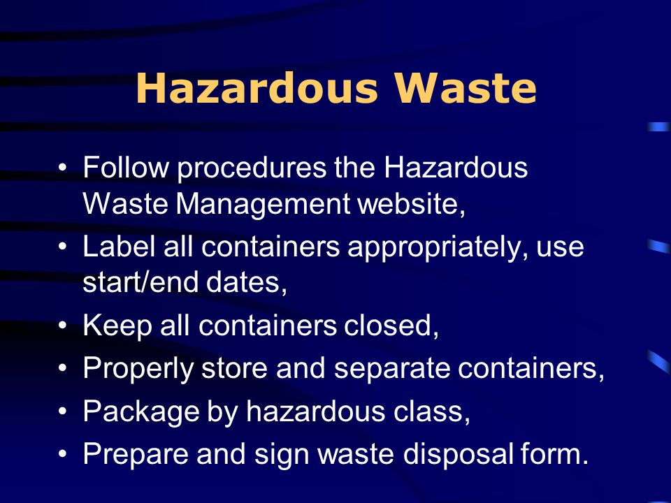 Hazardous Waste Follow procedures the Hazardous Waste Management website, Label all containers appropriately, use start/end dates,
