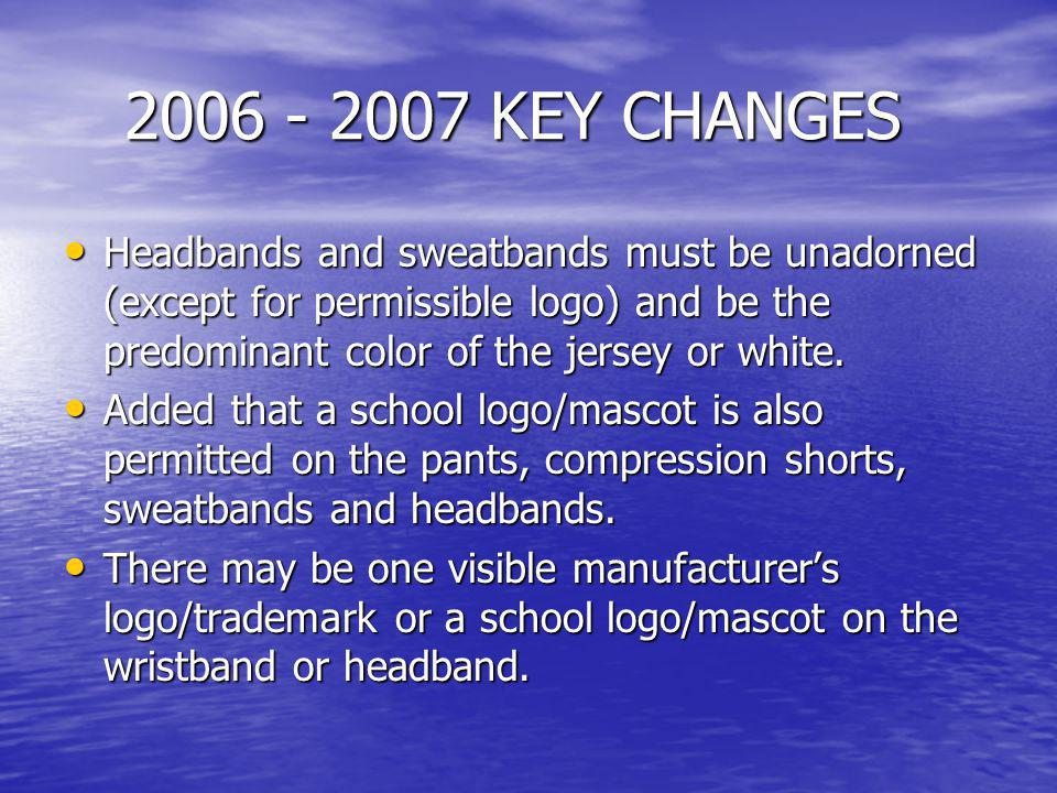 2006 - 2007 KEY CHANGES Headbands and sweatbands must be unadorned (except for permissible logo) and be the predominant color of the jersey or white.