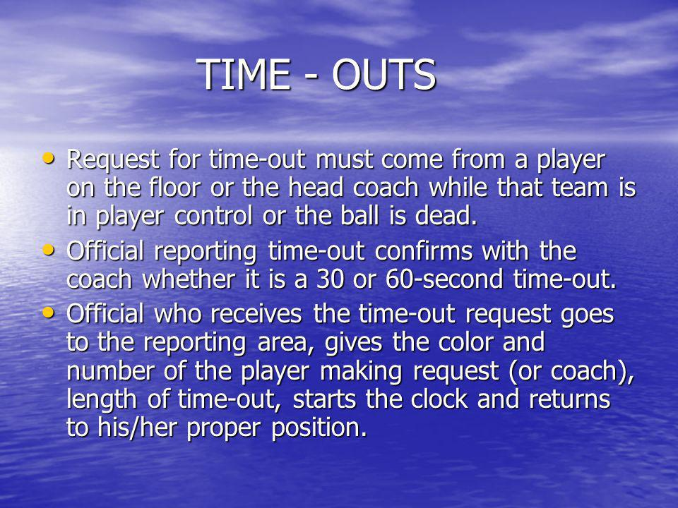 TIME - OUTS Request for time-out must come from a player on the floor or the head coach while that team is in player control or the ball is dead.