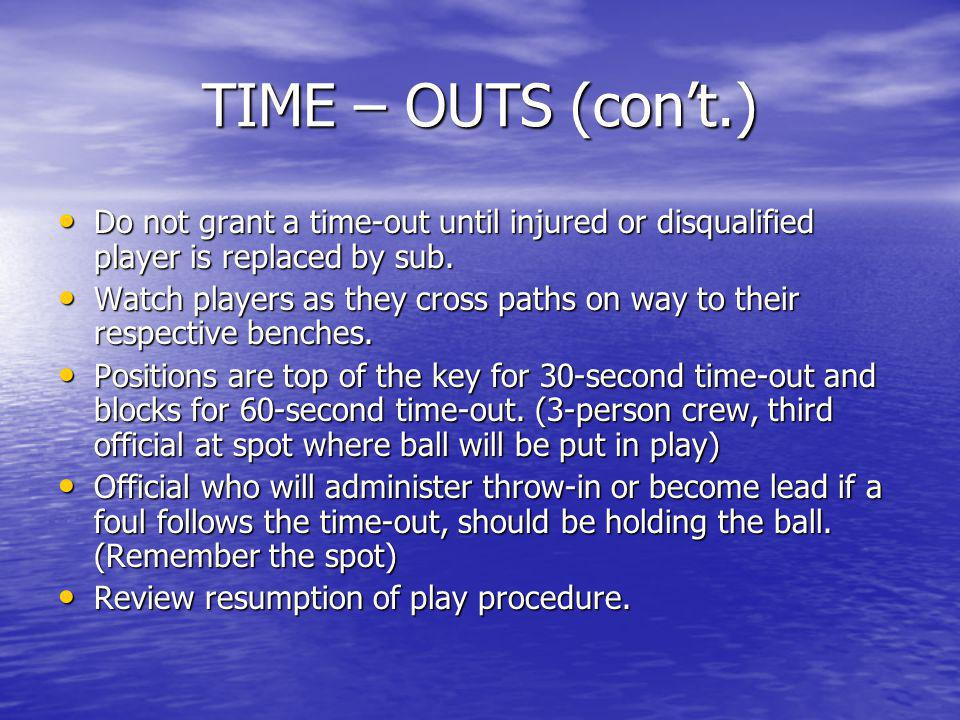 TIME – OUTS (con't.) Do not grant a time-out until injured or disqualified player is replaced by sub.