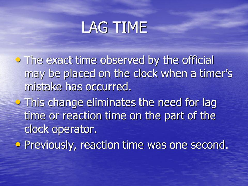 LAG TIME The exact time observed by the official may be placed on the clock when a timer's mistake has occurred.