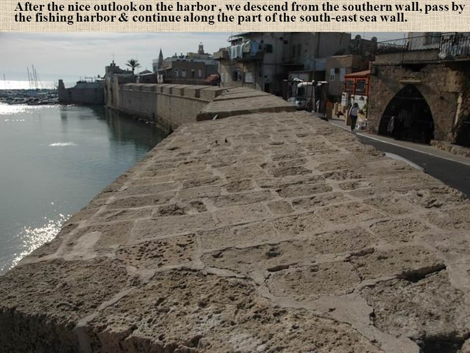 After the nice outlook on the harbor , we descend from the southern wall, pass by the fishing harbor & continue along the part of the south-east sea wall.