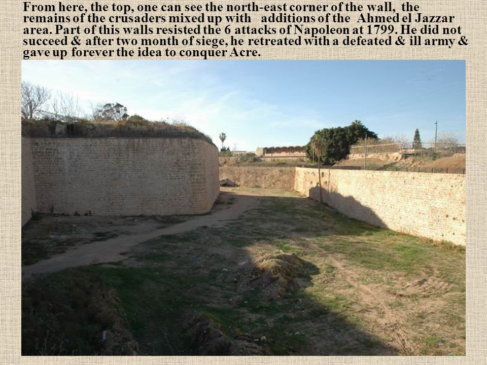 From here, the top, one can see the north-east corner of the wall, the remains of the crusaders mixed up with additions of the Ahmed el Jazzar area.