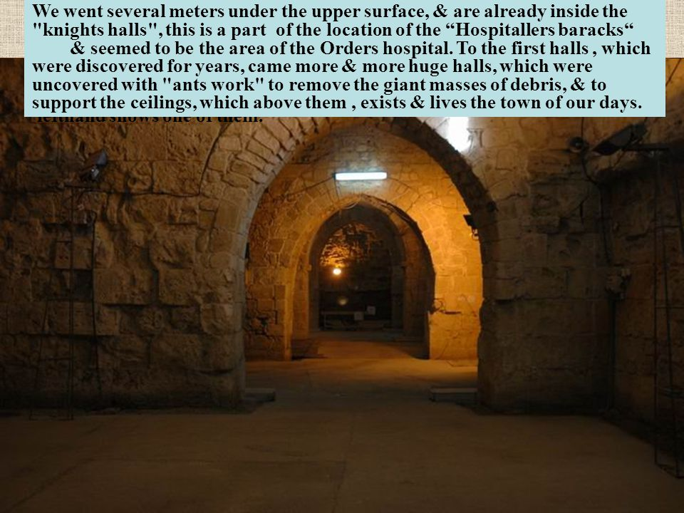 We went several meters under the upper surface, & are already inside the knights halls , this is a part of the location of the Hospitallers baracks & seemed to be the area of the Orders hospital. To the first halls , which were discovered for years, came more & more huge halls, which were uncovered with ants work to remove the giant masses of debris, & to support the ceilings, which above them , exists & lives the town of our days.