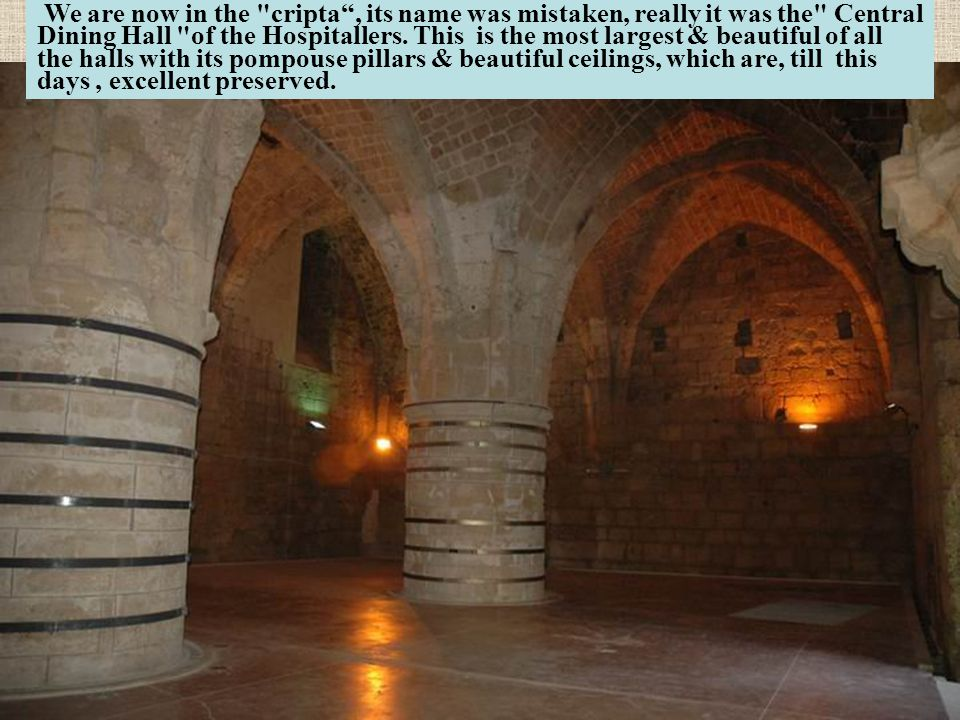 We are now in the cripta , its name was mistaken, really it was the Central Dining Hall of the Hospitallers.