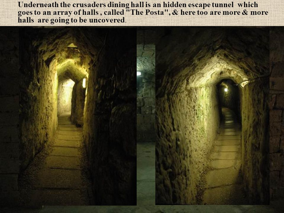 Underneath the crusaders dining hall is an hidden escape tunnel which goes to an array of halls , called The Posta , & here too are more & more halls are going to be uncovered.