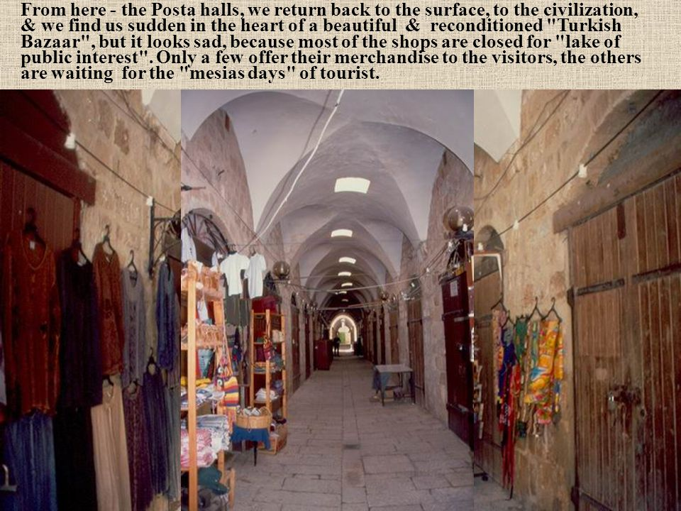 From here - the Posta halls, we return back to the surface, to the civilization, & we find us sudden in the heart of a beautiful & reconditioned Turkish Bazaar , but it looks sad, because most of the shops are closed for lake of public interest .