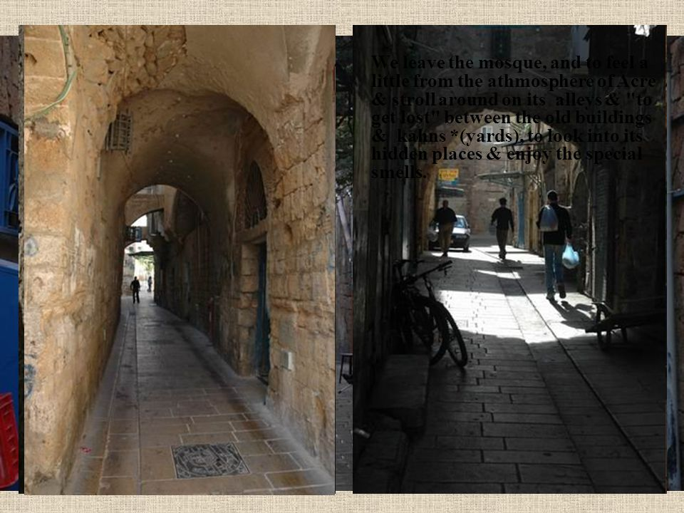 We leave the mosque, and to feel a little from the athmosphere of Acre & stroll around on its alleys & to get lost between the old buildings & kahns *(yards), to look into its hidden places & enjoy the special smells.
