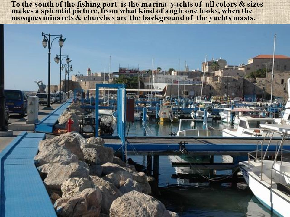 To the south of the fishing port is the marina -yachts of all colors & sizes makes a splendid picture, from what kind of angle one looks, when the mosques minarets & churches are the background of the yachts masts.