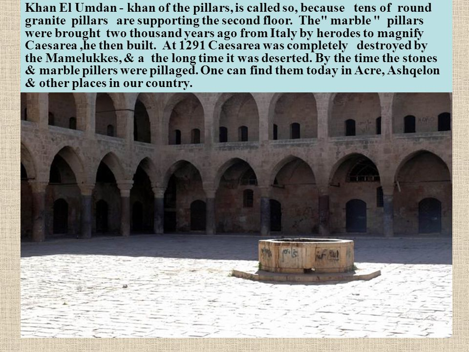 Khan El Umdan - khan of the pillars, is called so, because tens of round granite pillars are supporting the second floor.
