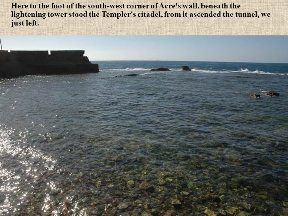 Here to the foot of the south-west corner of Acre s wall, beneath the lightening tower stood the Templer s citadel, from it ascended the tunnel, we just left.