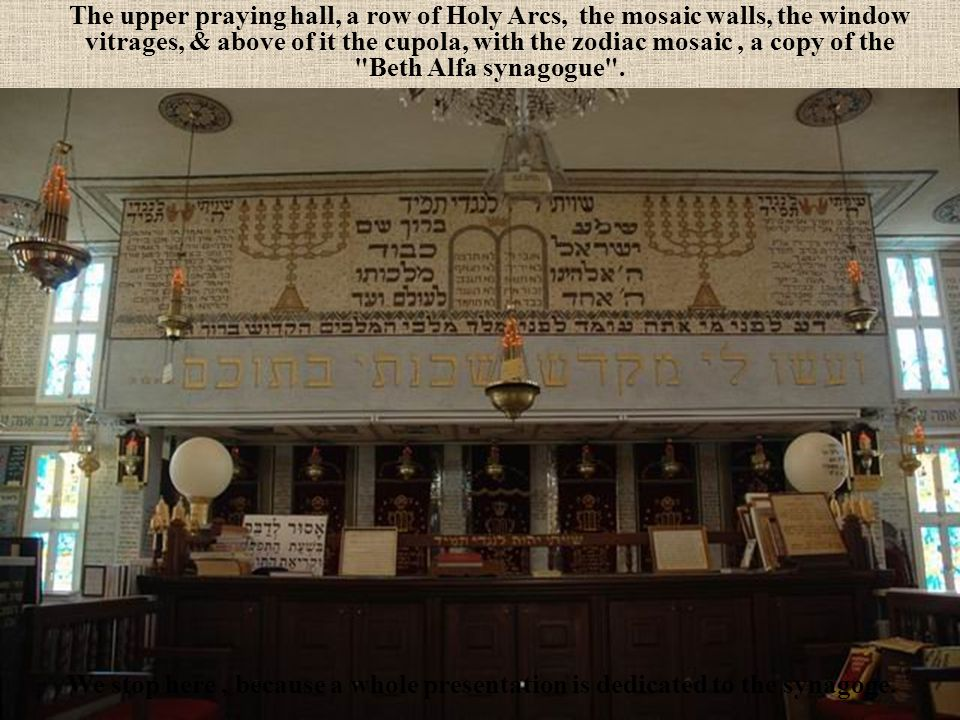 The upper praying hall, a row of Holy Arcs, the mosaic walls, the window vitrages, & above of it the cupola, with the zodiac mosaic , a copy of the Beth Alfa synagogue .