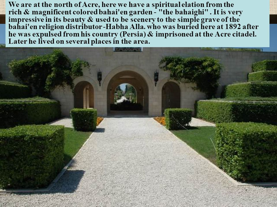 We are at the north of Acre, here we have a spiritual elation from the rich & magnificent colored bahai en garden - the bahaighi .