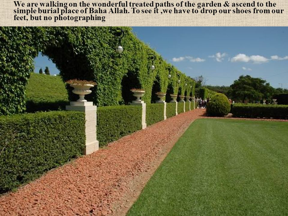 We are walking on the wonderful treated paths of the garden & ascend to the simple burial place of Baha Allah.