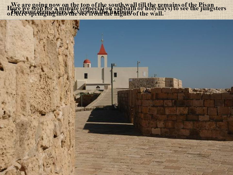 We are going now on the top of the south wall till the remains of the Pisan Harbour (crusaders) & view on the harbour.
