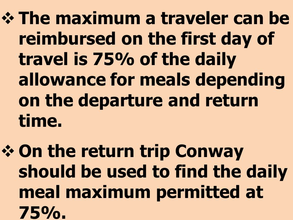 The maximum a traveler can be reimbursed on the first day of travel is 75% of the daily allowance for meals depending on the departure and return time.