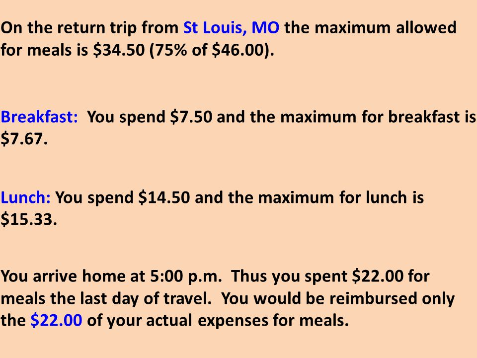 On the return trip from St Louis, MO the maximum allowed for meals is $34.50 (75% of $46.00).