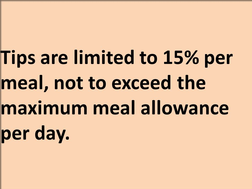 Tips are limited to 15% per meal, not to exceed the maximum meal allowance per day.