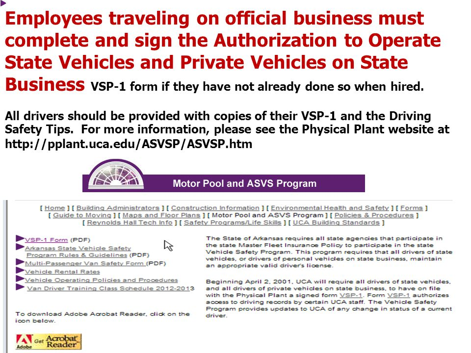 Employees traveling on official business must complete and sign the Authorization to Operate State Vehicles and Private Vehicles on State Business VSP-1 form if they have not already done so when hired.