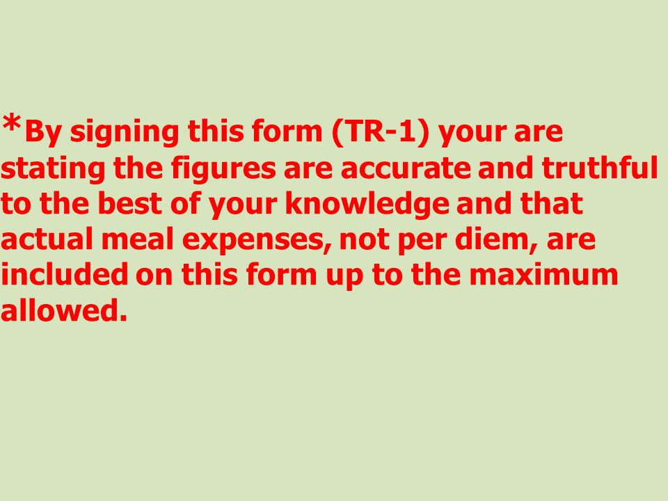 *By signing this form (TR-1) your are stating the figures are accurate and truthful to the best of your knowledge and that actual meal expenses, not per diem, are included on this form up to the maximum allowed.