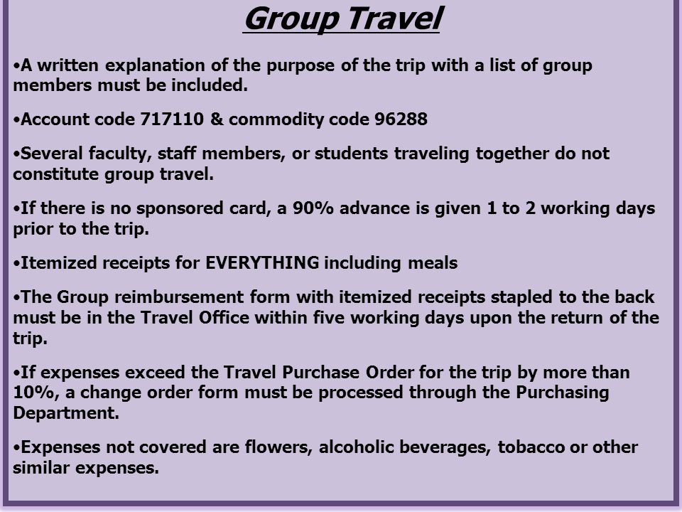 Group Travel A written explanation of the purpose of the trip with a list of group members must be included.