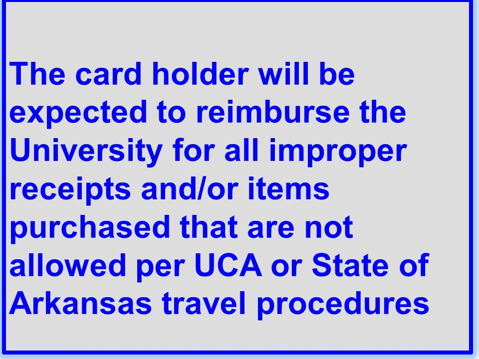 The card holder will be expected to reimburse the University for all improper receipts and/or items purchased that are not allowed per UCA or State of Arkansas travel procedures