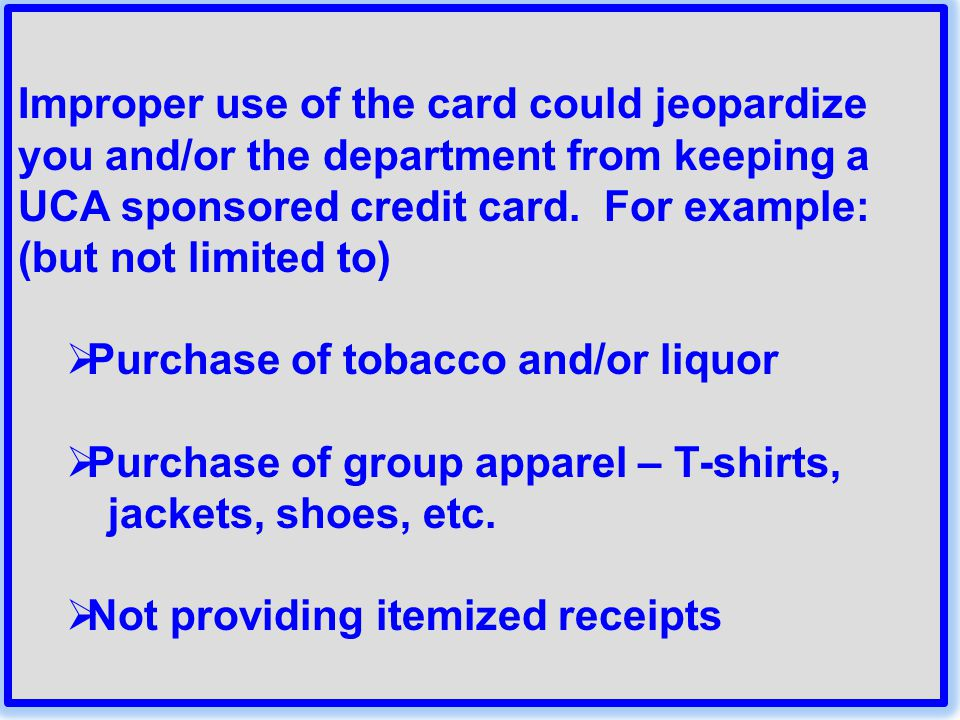 Improper use of the card could jeopardize you and/or the department from keeping a UCA sponsored credit card. For example: (but not limited to)