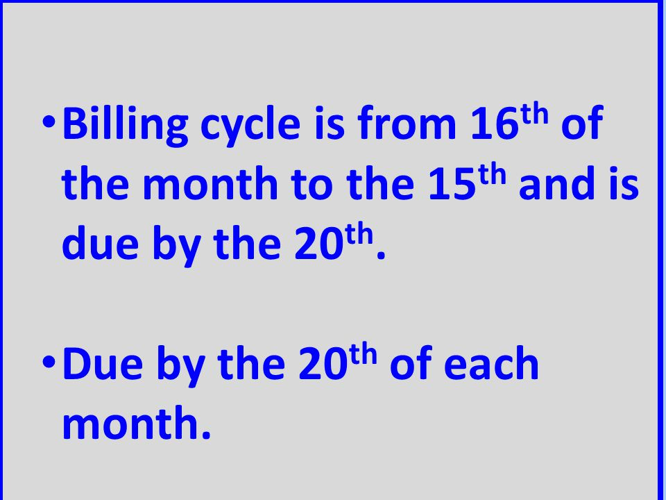 Billing cycle is from 16th of the month to the 15th and is due by the 20th.